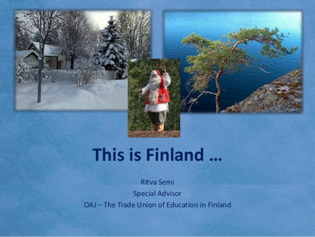 This is Education in Finland / by Ritva Semi, Special Advisor, OAJ – The Trade Union of Education in Finland