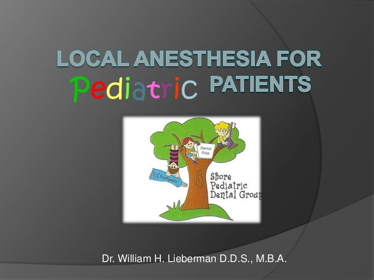 Local Anesthesia for                  Patients <br />Pediatric<br />Dr. William H. Lieberman D.D.S., M.B.A.<br />