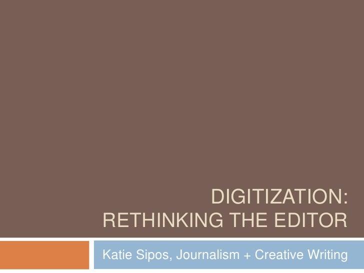 DIGITIZATION:RETHINKING THE EDITORKatie Sipos, Journalism + Creative Writing