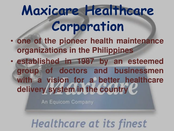 Maxicare Healthcare      Corporation• one of the pioneer health maintenance  organizations in the Philippines• established...