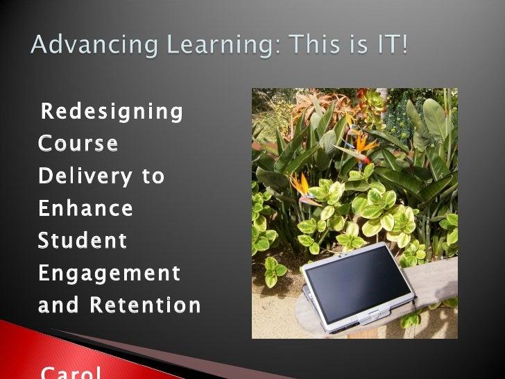 <ul><li>Redesigning Course Delivery to Enhance Student Engagement and Retention </li></ul><ul><li>Carol Carruthers </li></...