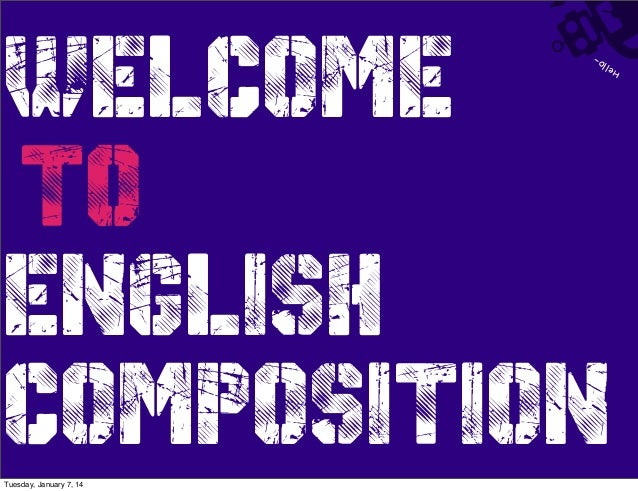 He llo-  WELCOME TO ENGLISH  COMPOSITION Tuesday, January 7, 14
