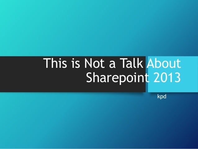 This is not a talk about sharepoint 2013
