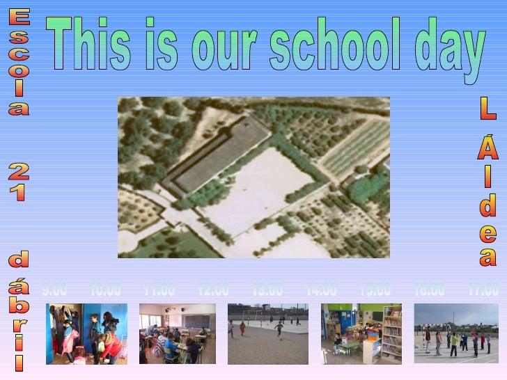 This is our school day 9:00  10:00  11:00  12:00  13:00  14:00  15:00  16:00  17:00 Escola  21  d´abril L´Aldea
