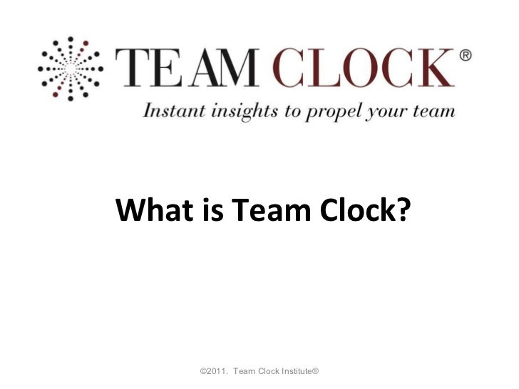 ©2011.  Team Clock Institute® What is Team Clock?