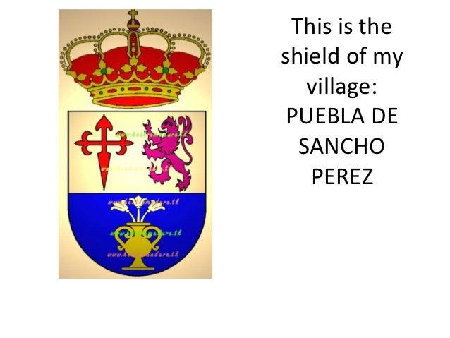 This is theshield of my   village: PUEBLA DE  SANCHO   PEREZ