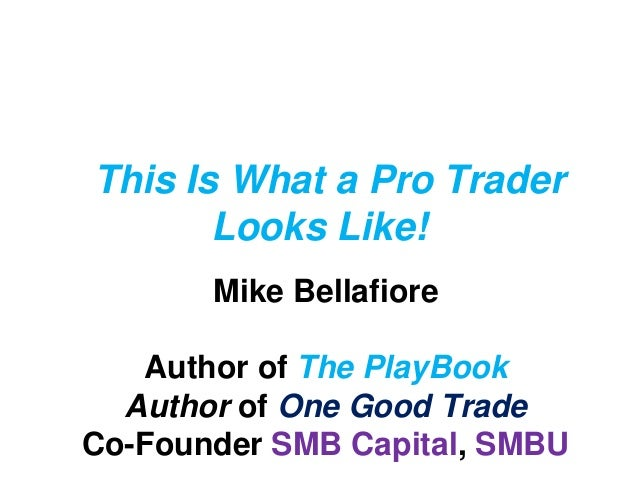 This Is What a Pro Trader Looks Like! Mike Bellafiore Author of The PlayBook Author of One Good Trade Co-Founder SMB Capit...