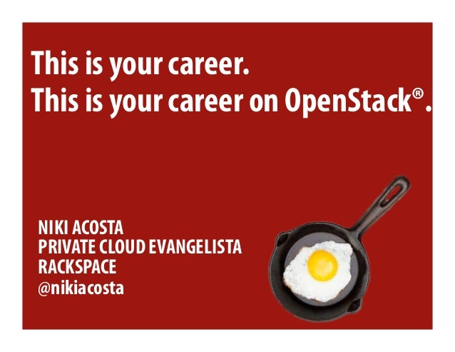 This is your career.This is your career on OpenStack®.NIKI ACOSTAPRIVATE CLOUD EVANGELISTARACKSPACE@nikiacosta
