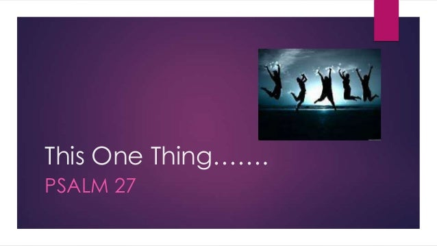 This One Thing……. PSALM 27