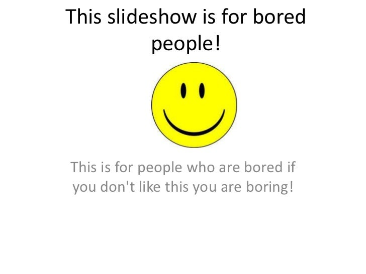 This slideshow is for bored people!<br />This is for people who are bored if you don't like this you are boring!<br />