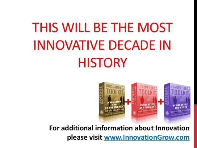 THIS WILL BE THE MOSTINNOVATIVE DECADE INHISTORYFor additional information about Innovationplease visit www.InnovationGrow...