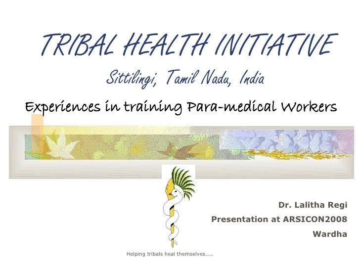 TRIBAL HEALTH INITIATIVE            Sittilingi, Tamil Nadu, India Experiences in training Para-medical Workers            ...