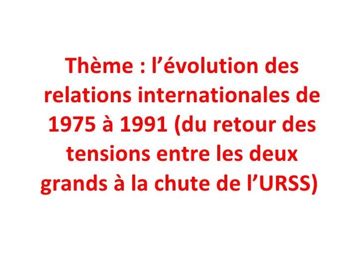 Thème : l'évolution des relations internationales de 1975 à 1991 (du retour des tensions entre les deux grands à la chute ...