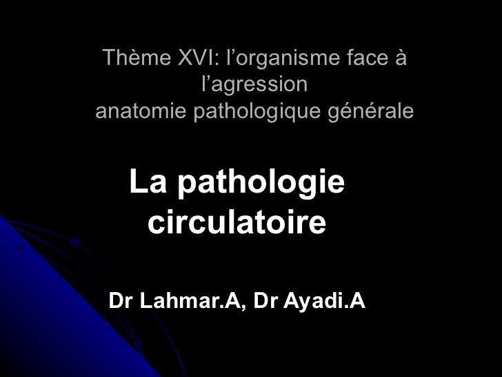 Thème XVI: l'organisme face à          l'agressionanatomie pathologique générale   La pathologie    circulatoire Dr Lahmar...