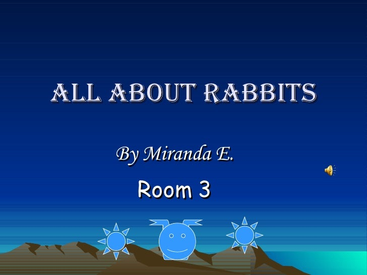 ALL ABOUT RABBITS By Miranda E. Room 3