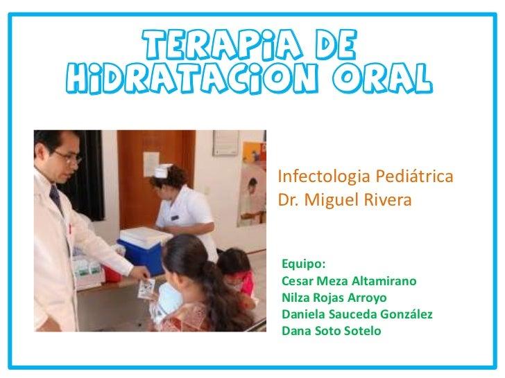 Terapia de HidrataciOn oral<br />Infectologia Pediátrica<br />Dr. Miguel Rivera<br />Equipo:<br />Cesar Meza Altamirano<br...