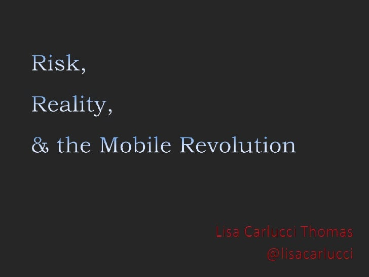Risk,Reality,& the Mobile Revolution<br />Lisa Carlucci Thomas<br />@lisacarlucci<br />