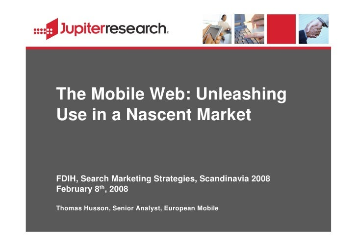 The Mobile Web: Unleashing Use in a Nascent Market   FDIH, Search Marketing Strategies, Scandinavia 2008 February 8th, 200...