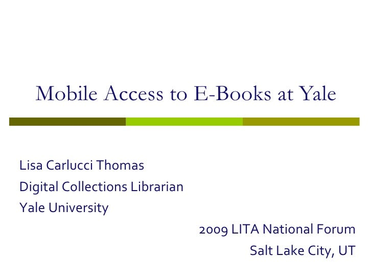 Mobile Access to E-Books at Yale<br />Lisa Carlucci Thomas<br />Digital Collections Librarian<br />Yale University<br />20...