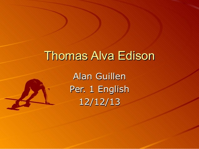 Thomas Alva Edison Alan Guillen Per. 1 English 12/12/13