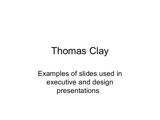 Thomas Clay Examples of slides used in executive and design presentations