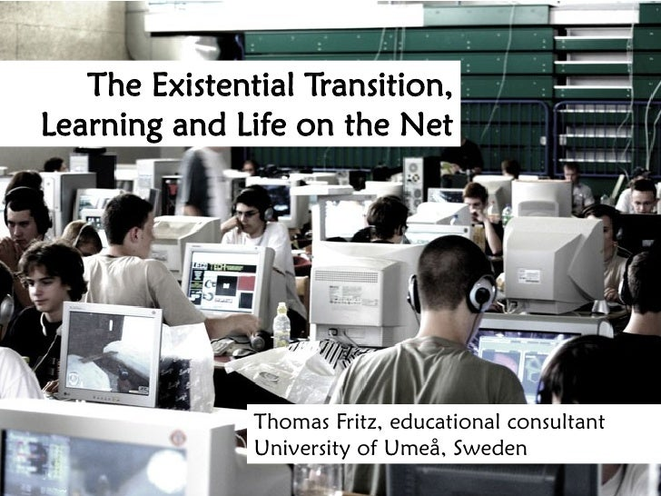 The Existential Transition, Learning and Life on the Net                    Thomas Fritz, educational consultant          ...