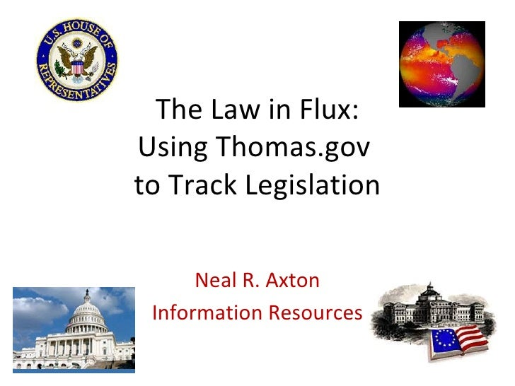 The Law in Flux: Using Thomas.gov  to Track Legislation Neal R. Axton Information Resources
