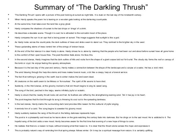 an analysis of a poem the darkling trush by thomas hardy Analysis of the darkling thrush, by thomas hardy as the title has already mentioned, this assignment will be an poet and novelist thomas hardy wrote this poem on december 31, 1899, the last day of the 19th century the speaker in the poem creates a gloomy and negative tone yet, in the.