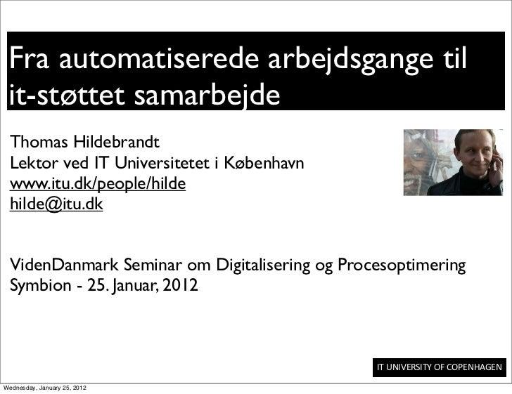 Fra automatiserede arbejdsgange til it-støttet samarbejde Thomas Hildebrandt Lektor ved IT Universitetet i København www.i...
