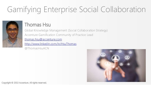 Copyright © 2013 Accenture. All rights reserved.Gamifying Enterprise Social CollaborationThomas HsuGlobal Knowledge Manage...