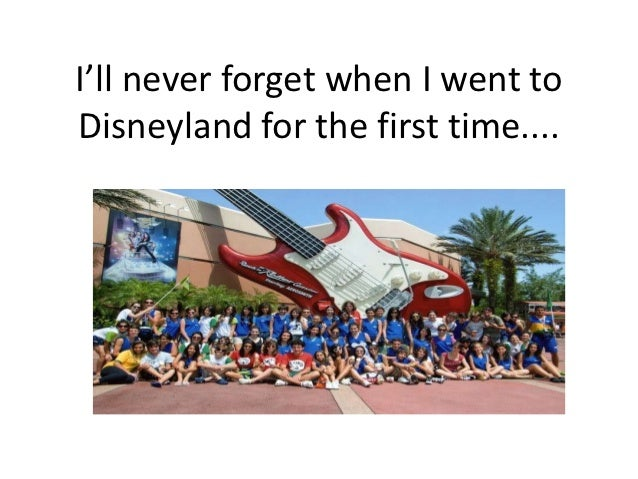 I'll never forget when I went toDisneyland for the first time....