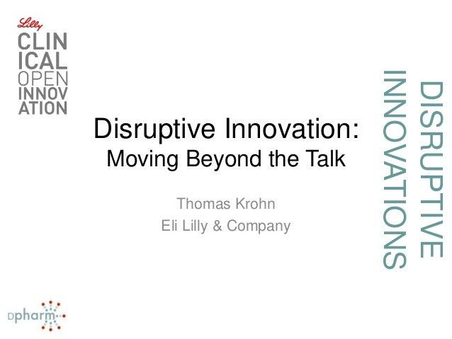 DISRUPTIVE INNOVATIONS Disruptive Innovation: Moving Beyond the Talk Thomas Krohn Eli Lilly & Company