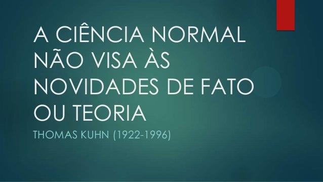 A CIÊNCIA NORMALNÃO VISA ÀSNOVIDADES DE FATOOU TEORIATHOMAS KUHN (1922-1996)