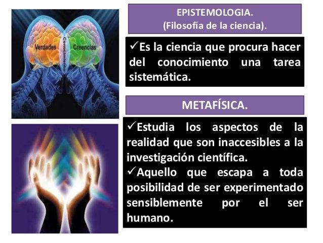 EPISTEMOLOGIA. (Filosofía de la ciencia).  Es la ciencia que procura hacer del conocimiento una tarea sistemática.  METAF...