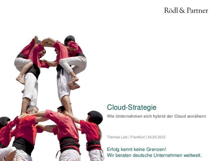 Cloud-StrategieWie Unternehmen sich hybrid der Cloud annähernThomas Latz | Frankfurt | 24.05.2012Erfolg kennt keine Grenze...