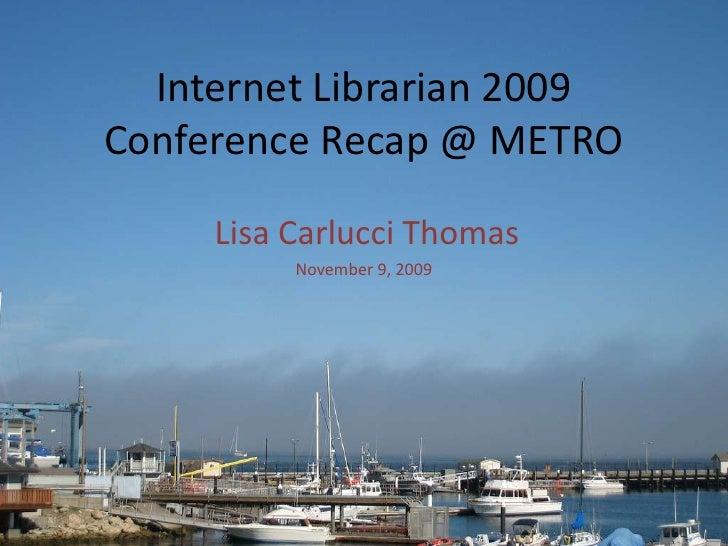 Internet Librarian 2009Conference Recap @ METRO<br />Lisa Carlucci Thomas<br />November 9, 2009<br />