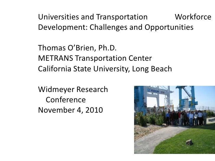 Universities and Transportation         Workforce Development: Challenges and OpportunitiesThomas O'Brien, Ph.D.METRANS T...