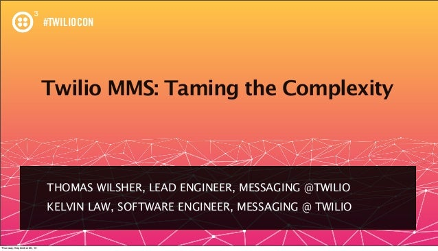 #TWILIOCON Twilio MMS: Taming the Complexity THOMAS WILSHER, LEAD ENGINEER, MESSAGING @TWILIO KELVIN LAW, SOFTWARE ENGINEE...