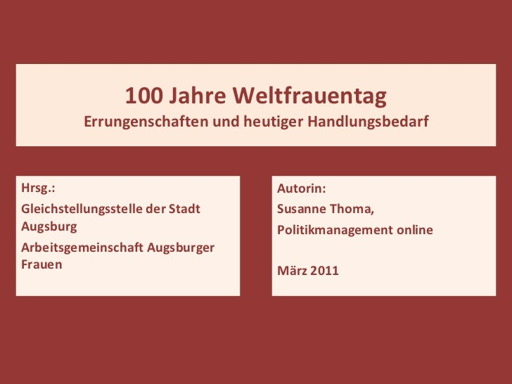 100 Jahre Weltfrauentag Errungenschaften und heutiger Handlungsbedarf Hrsg.: Gleichstellungsstelle der Stadt  Augsburg Arb...