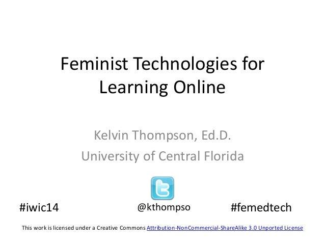 Feminist Technologies for Learning Online Kelvin Thompson, Ed.D. University of Central Florida  #iwic14  @kthompso  #femed...
