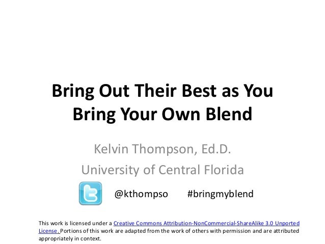 Bring Out Their Best as YouBring Your Own BlendKelvin Thompson, Ed.D.University of Central FloridaThis work is licensed un...