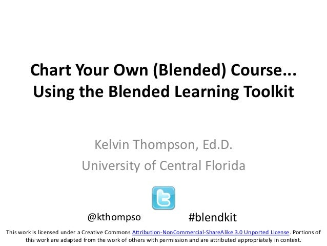 Chart Your Own (Blended) Course...Using the Blended Learning ToolkitKelvin Thompson, Ed.D.University of Central Florida#bl...