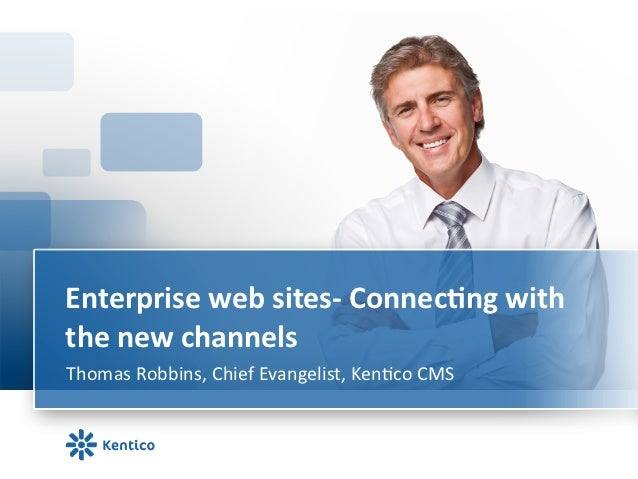 Enterprise	  web	  sites-­‐	  Connec0ng	  with	  the	  new	  channels	  Thomas	  Robbins,	  Chief	  Evangelist,	  Ken6co	 ...