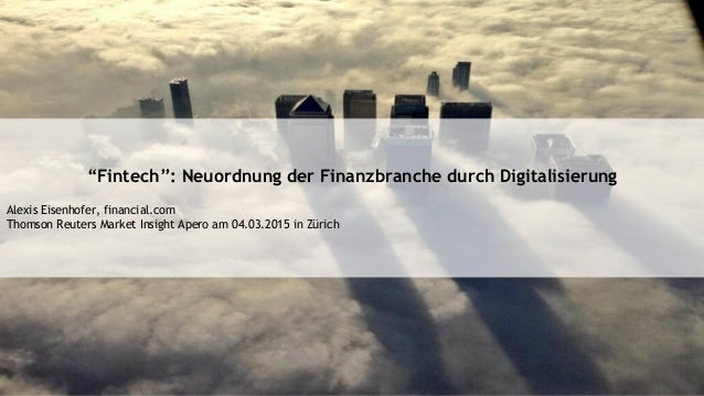 """Fintech"": Neuordnung der Finanzbranche durch Digitalisierung Alexis Eisenhofer, financial.com Thomson Reuters Market Insi..."
