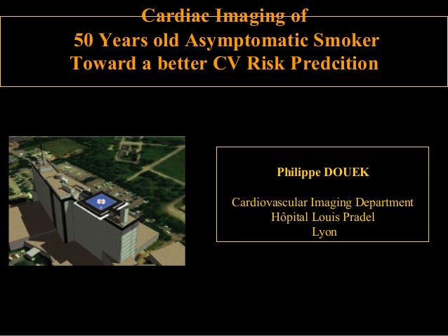 Cardiac Imaging of 50 Years old Asymptomatic Smoker Toward a better CV Risk Predcition  Philippe DOUEK Cardiovascular Imag...