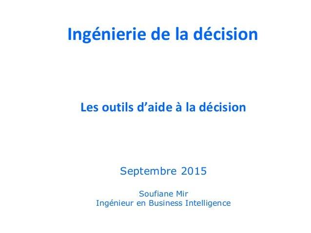 Les outils d'aide à la décision Soufiane Mir Ingénieur en Business Intelligence Septembre 2015 Ingénierie de la décision