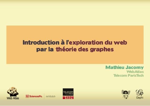 Introduction à l'exploration du web par la théorie des graphes Mathieu Jacomy WebAtlas Telecom ParisTech