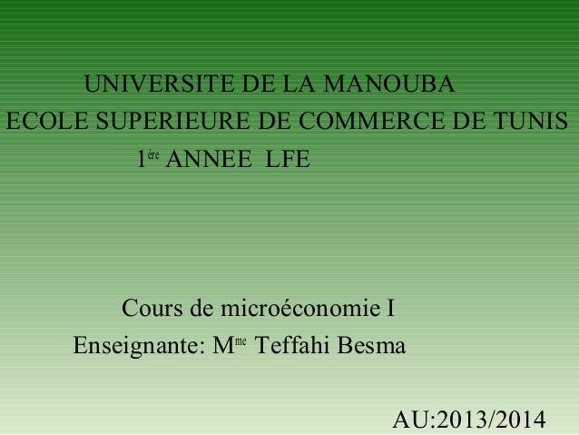 UNIVERSITE DE LA MANOUBA ECOLE SUPERIEURE DE COMMERCE DE TUNIS 1ère ANNEE LFE  Cours de microéconomie I Enseignante: Mme T...