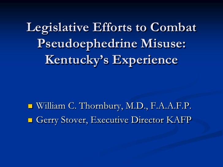 Legislative Efforts to Combat Pseudoephedrine Misuse:  Kentucky's Experience   William C. Thornbury, M.D., F.A.A.F.P.   ...