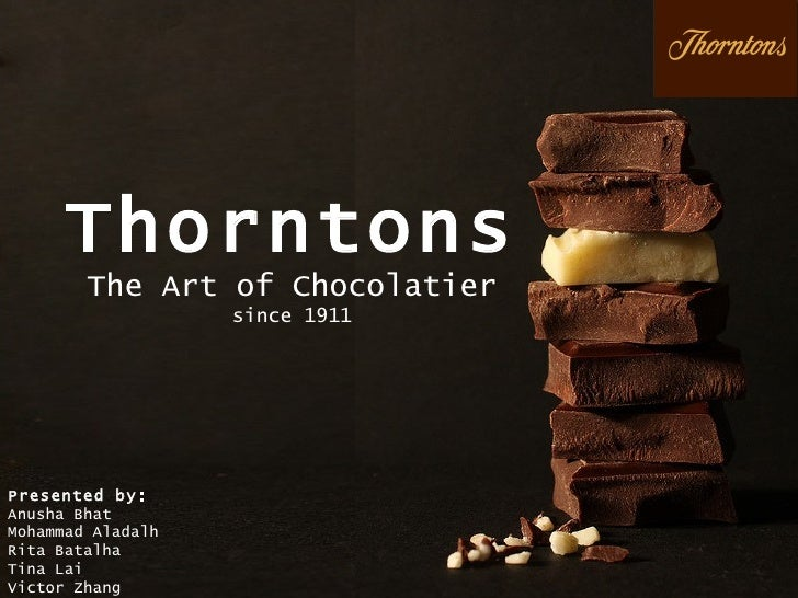 Thorntons The Art of Chocolatier since 1911 Presented by: Anusha Bhat  Mohammad Aladalh Rita Batalha Tina Lai Victor Zhang